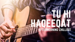 TU HI HAQEEQAT CHILLOUT REMIX | AFTERMORNING | ANTARIP ADHIKARY
