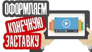 Как правильно оформить Конечную заставку к Видео на YouTube?