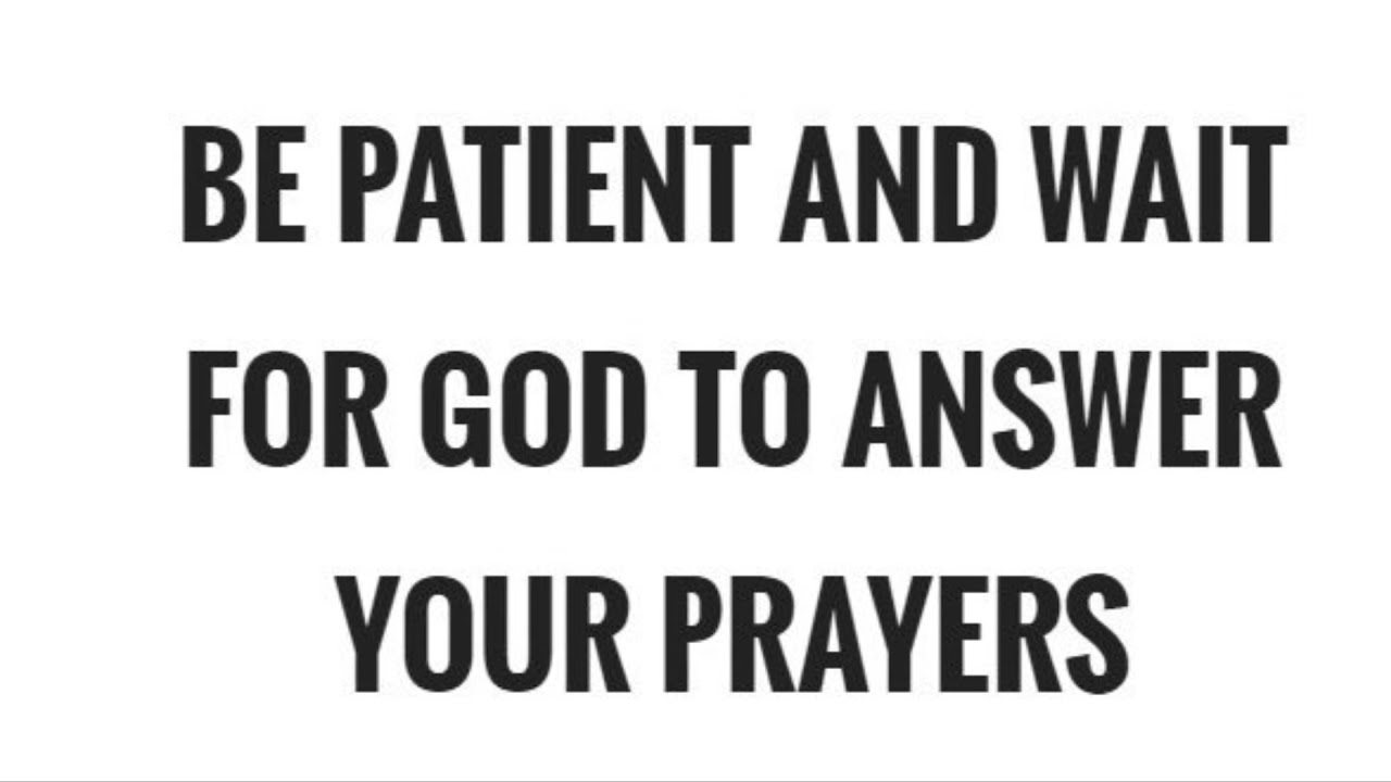 Be patient and wait for God to answer your prayers??