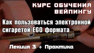 лекция 3. Как пользоваться электронной сигаретой EGO формата