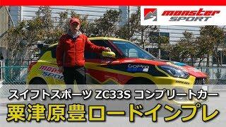 新型スイフトスポーツ ZC33S コンプリートカー 粟津原豊インプレ 一般道編 モンスタースポーツ[MONSTER SPORT SWIFT SPORT COMPLETE CAR]