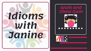 Idioms with Janine: Walk and Chew Gum