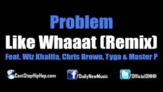 Problem - Like Whaaat (Remix) (Feat. Wiz Khalifa, Chris Brown, Tyga & Master P) [Dirty/CDQ/No Tags]