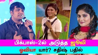 Bigg Boss Who is next Julie, Oviya – Actor Sathish Answer | Bigg Boss 2
