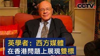 英国学者:西方媒体在香港问题上展现双标 | CCTV