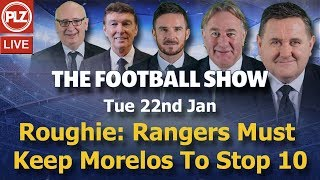 Roughie Rangers Must Keep Morelos to Stop 10 - Football Show - Tuesday 22nd Jan 2019
