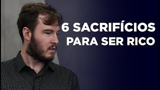 6 SACRIFÍCIOS que você PRECISA fazer para ser RICO! (Nem todos vão conseguir..)