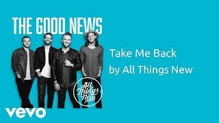 All Things New - Take Me Back (AUDIO)