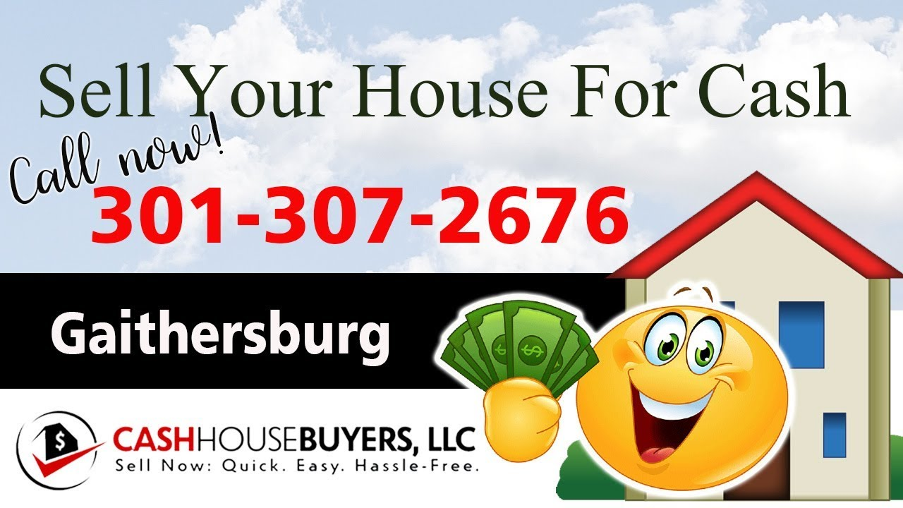 SELL YOUR HOUSE FAST FOR CASH Gaithersburg MD   CALL 301 307 2676   We Buy Houses Gaithersburg MD