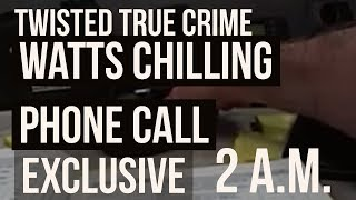 WATTS CHILLING PHONE CALL - 2 a.m. - Twisted True Cindy