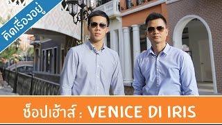 คิด.เรื่อง.อยู่ Ep.187 - รีวิวช็อปเฮ้าส์ Venice Di Iris