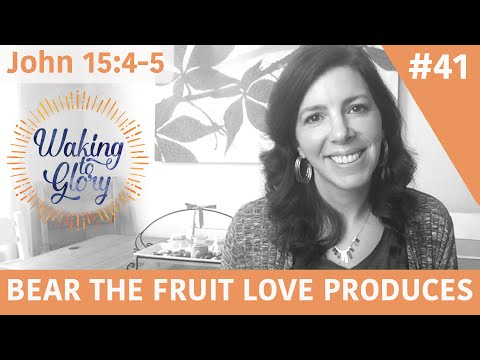 Bearing the Fruit Love Produces - John 15:4-5 Video #41 (Prophetic Encouragement)