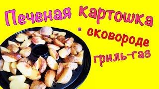 Печеная картошка в сковороде гриль-газ! Вкусно и просто!