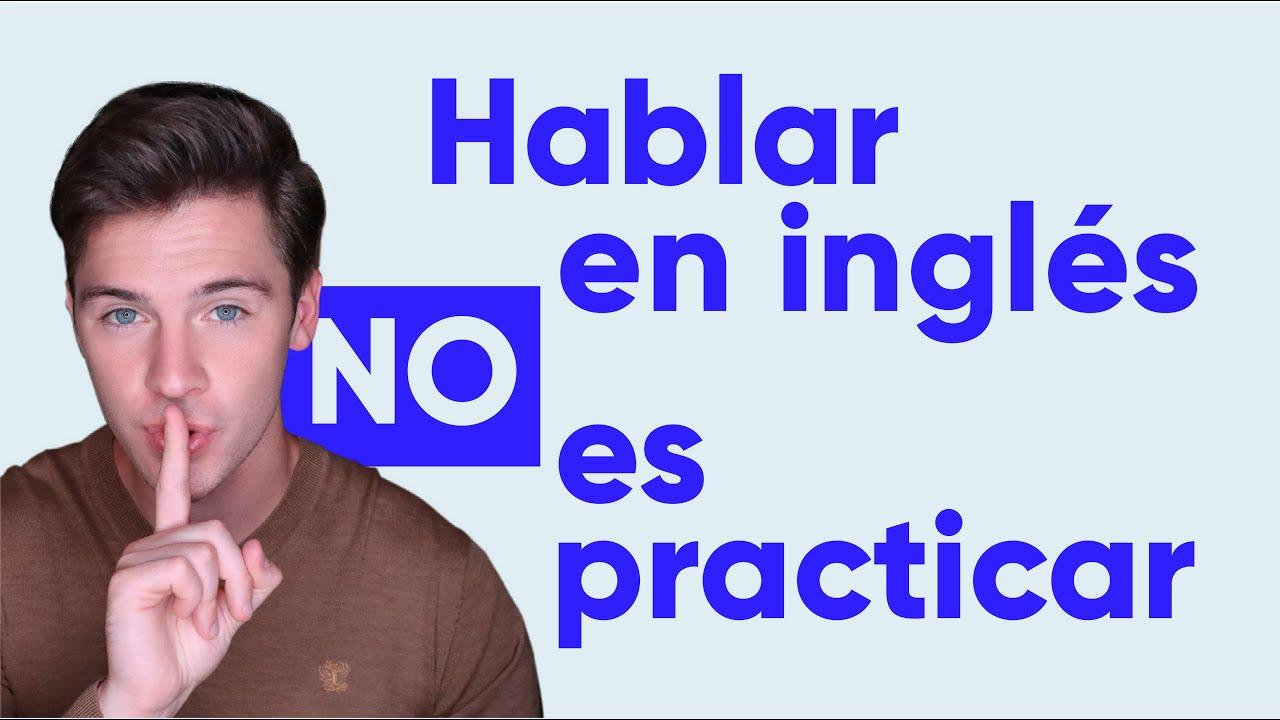 Hablar en inglés NO es practicar