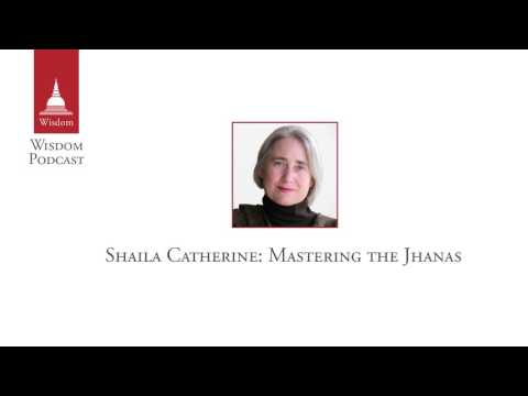 Wisdom Podcast 018 - Shaila Catherine: Mastering the Jhanas