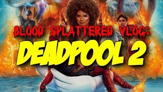 Deadpool 2 (2018) - Blood Splattered Vlog (Action Movie Review)