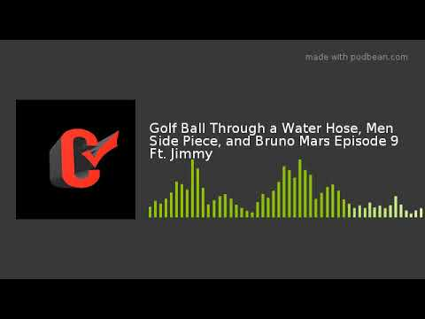 Golf Ball Through a Water Hose, Men Side Piece, and Bruno Mars Episode 9 Ft. Jimmy