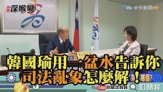《新聞深喉嚨》精彩片段 韓國瑜用「一盆水」告訴你「司法亂象」怎麼解!