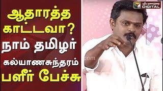 ஆதாரத்த காட்டவா ? நாம் தமிழர் கல்யாணசுந்தரம் பளீர் பேச்சு | Naam Tamilar | Vattamesai | Seeman
