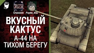 Вкусный кактус №12 - A-44 на Тихом Берегу - от Psycho_Artur и Cruzzzzzo [World of Tanks]