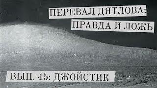 Перевал Дятлова: правда и ложь, вып. 45: ДЖОЙСТИК