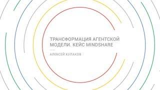Трансформация агентской модели. Кейс Mindshare - Алексей Кулаков