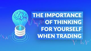 The Importance of Thinking for Yourself When Trading