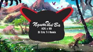 Người Thứ Ba Remix  - H2K x KN x Eric T-J Remix | BẢN MIX CĂNG CỰC