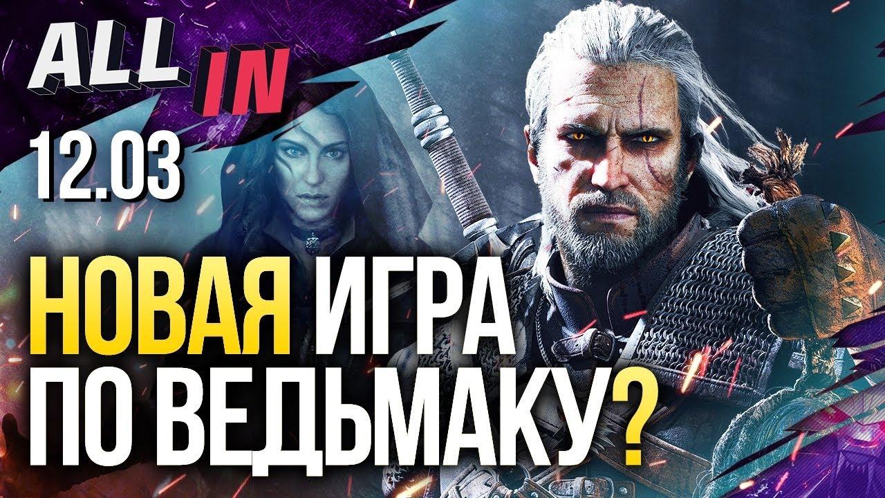 Новости ALL IN за 12.03.2020 Новая игра по «Ведьмаку», E3 в онлайне, 200 игроков в Call of Duty: War