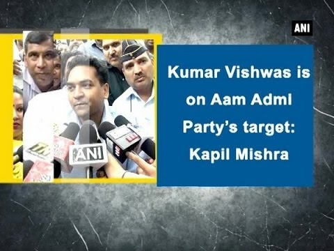 Kumar Vishwas is on Aam Admi Party's target: Kapil Mishra - ANI News