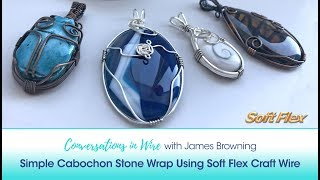 Conversations in Wire with James Browning: Simple Cabochon Stone Wrap Using Soft Flex Craft Wire