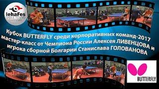 мастер-класс ЛИВЕНЦОВ - ГОЛОВАНОВ на Кубке Butterfly для корпоративных команд