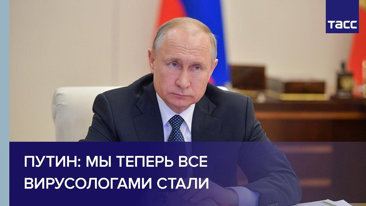 Путин: мы теперь все вирусологами стали