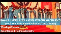 BWANA UMEINULIWA SANA, KATIKA KITI CHAKO CHA ENZI.(Lord You Have Been Exalted At Your Throne)