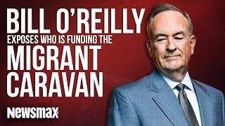 Bill O'Reilly EXPOSES Who Is Really Funding the Migrant Caravan