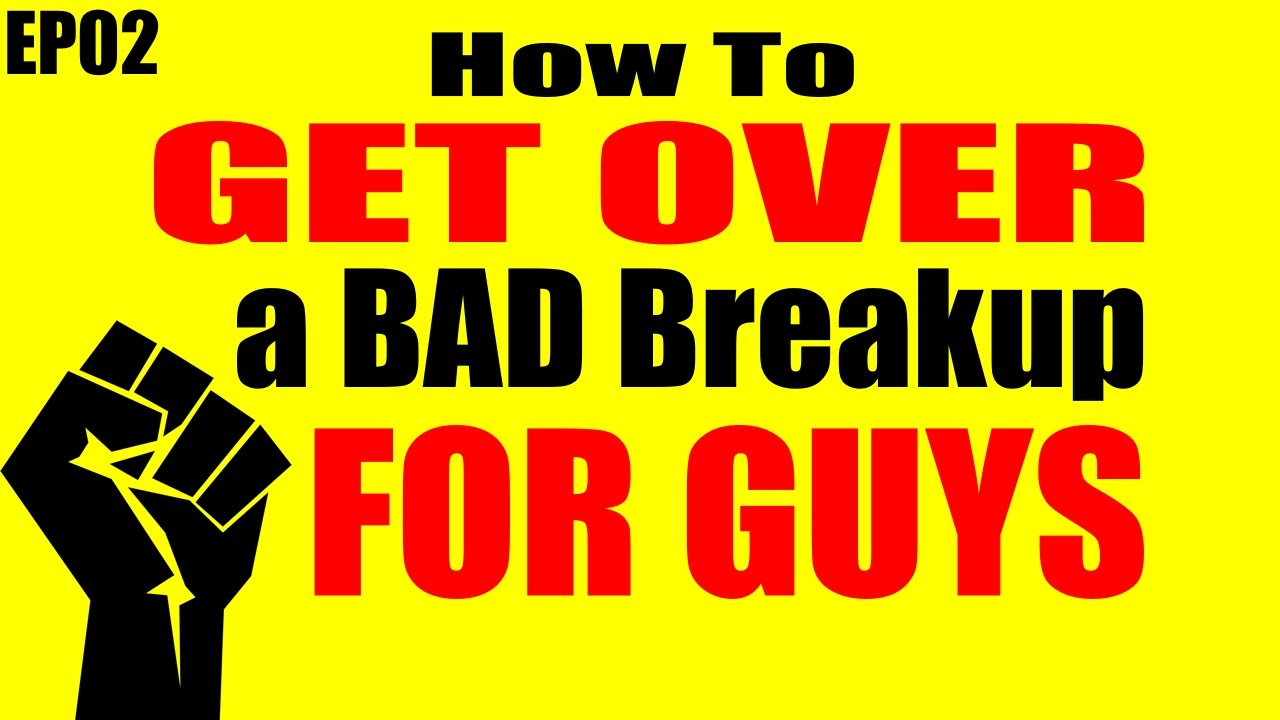 How to get over a bad breakup for guys