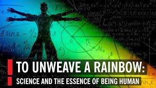 To Unweave a Rainbow: Science and the Essence of Being Human