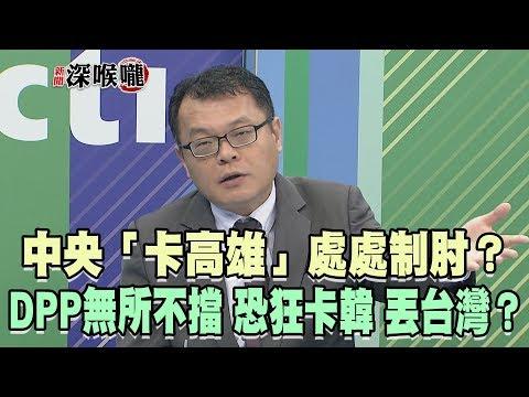2019.05.22新聞深喉嚨 中央「卡高雄」處處制肘? DPP無所不擋 恐「狂卡韓 丟台灣」?