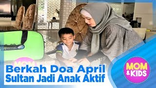 Berkah Doa April, Sultan Jadi Anak Aktif - MOM & KIDS