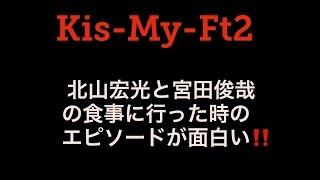 Kis-My-Ft2 北山宏光と宮田俊哉の食事に行った時のエピソードが面白い‼ ...