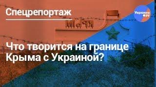 Спецрепортаж: что творится на границе Крыма с Украиной