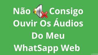 Não Consigo Ouvir Os Áudios Do Meu Whatsapp Web
