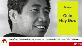 Tấn công Chủ tịch nước Trần Đại Quang, Osin Huy Đức có phải tình báo Hoa Nam ?