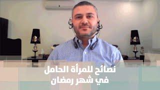 نصائح للمرأة الحامل في شهر رمضان - د. فراس الكركي - الصحة
