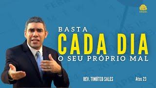 BASTA CADA DIA O SEU PRÓPRIO MAL (ATOS 23)  • Rev. Timóteo Sales
