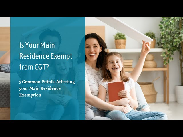 Is Your Main Residence Exempt from CGT? Five common factors that can affect Main Residence Exemption