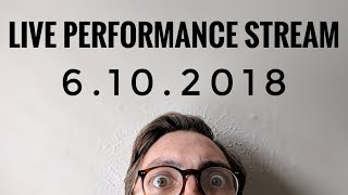 LIVE PERFORMANCE STREAM 6.10.2018