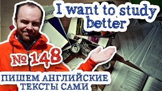 Пишем английские тексты сами Часть 148 I want to study better Я хочу учиться лучше