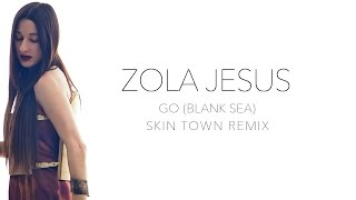 Zola Jesus- Go (Blank Sea) Skin Town Remix Official Audio