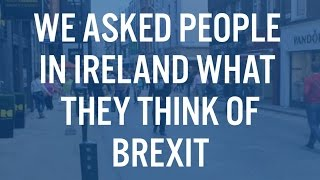 We Asked People In Ireland What They Think of Brexit
